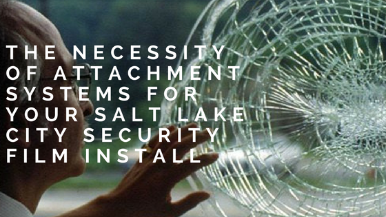 The Necessity of Attachment Systems for Your Salt Lake City Security Film Install