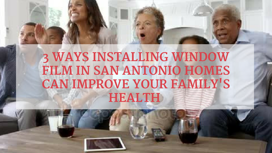 3 Ways Installing Window Film in San Antonio Homes Can Improve Your Family's Health