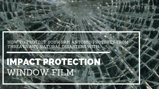 How to Protect Your San Antonio Property From Potential Threats and Natural Disasters with Impact Protection Window Film