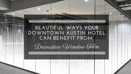 Beautiful Ways Your Downtown Austin Hotel Can Benefit From Decorative Window Film