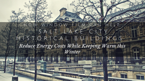 How Window Film Can Help Salt Lake City Historical Buildings Reduce Energy Cost While Keeping Warm This Winter
