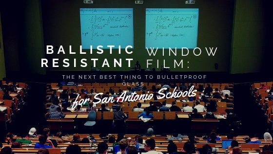 Ballistic Resistant Window Film: The Next Best Thing to Bulletproof Glass for San Antonio Schools