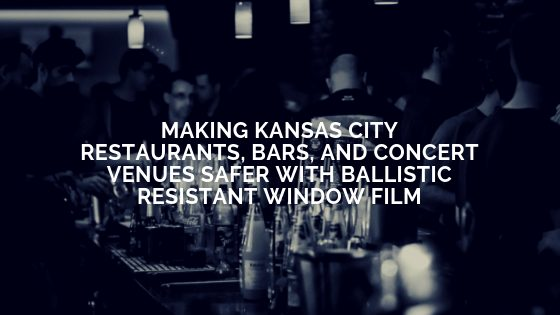 Making Kansas City Restaurants, Bars, and Concert Venues Safer with Ballistic Resistant Window Film