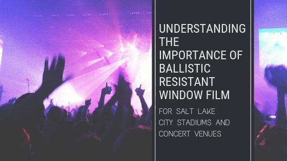 Understanding the Importance of Ballistic Resistant Window Film for Salt Lake City Stadiums and Concert Venues