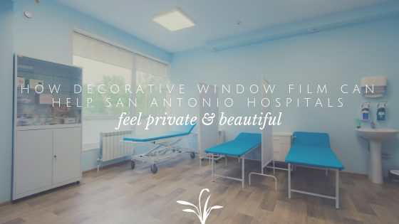 How Decorative Window Film Can Help San Antonio Hospitals Feel Private and Beautiful