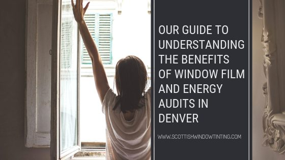 Our Guide to Understanding the Benefits of Window Film and Energy Audits in Denver
