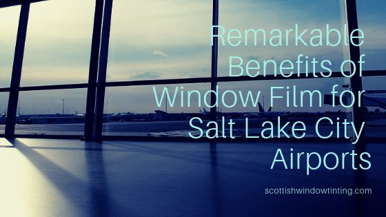 Remarkable Benefits of Window Film for Salt Lake City Airports