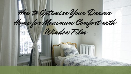 How to Optimize Your Denver Home for Maximum Comfort with Window Film
