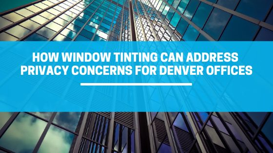 How Window Tinting Can Address Privacy Concerns for Denver Offices