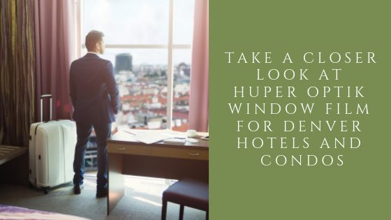 Take A Closer Look at Huper Optik Window Film for Denver Hotels and Condos