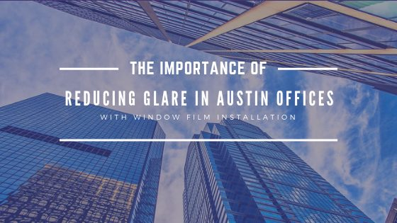 The Importance Of Reducing Glare in Austin Offices with Window Film Installation