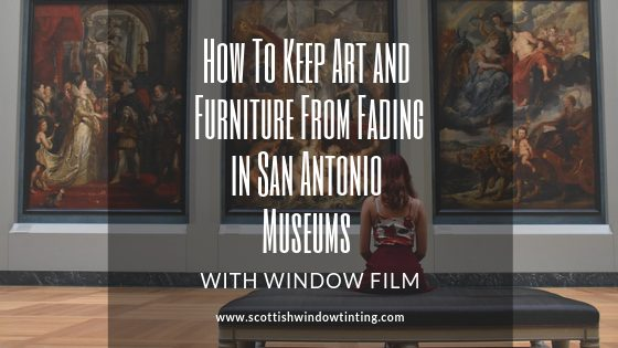 How To Keep Art and Furniture From Fading in San Antonio Museums with Window Film