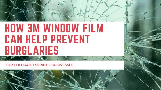How 3M Window Film Can Help Prevent Burglaries for Colorado Springs Businesses