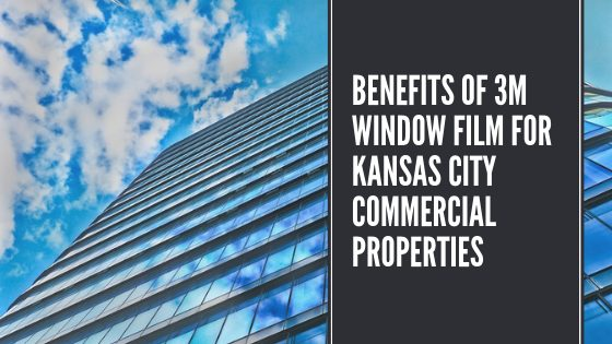 Benefits of 3M Window Film for Kansas City Commercial Properties