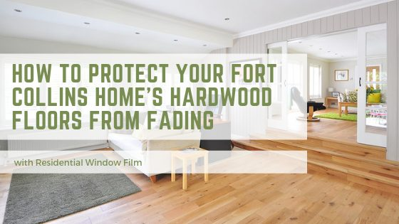 How To Protect Your Fort Collins Home's Hardwood Floors from Fading with Residential Window Film