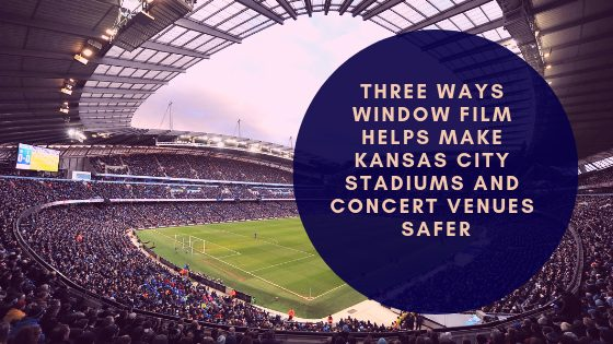 Three Ways Window Film Helps Make Kansas City Stadiums and Concert Venues Safer