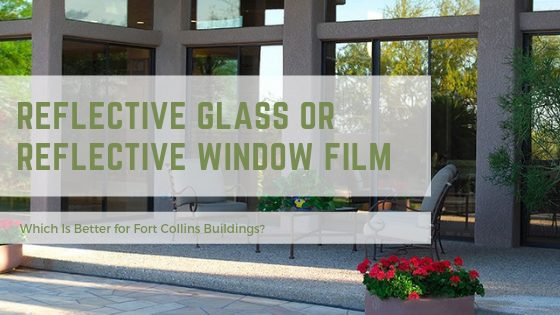 Reflective Glass or Reflective Window Film – Which Is Better for Fort Collins Buildings?