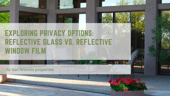 Exploring Privacy Options: Reflective Glass Vs. Reflective Window Film for San Antonio