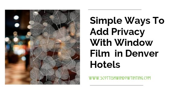 Simple Ways To Add Privacy With Window Film in Denver Hotels