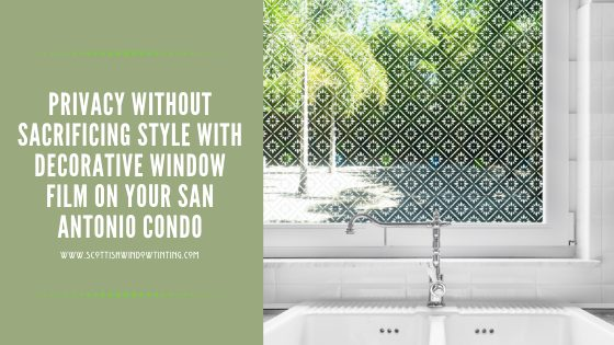 Privacy Without Sacrificing Style With Decorative Window Film On Your San Antonio Condo