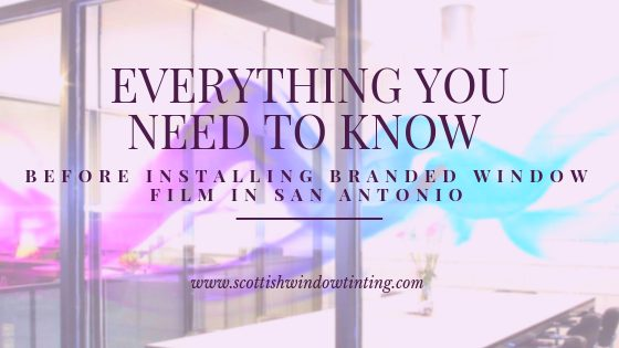Everything You Need to Know Before Installing Branded Window Film in San Antonio