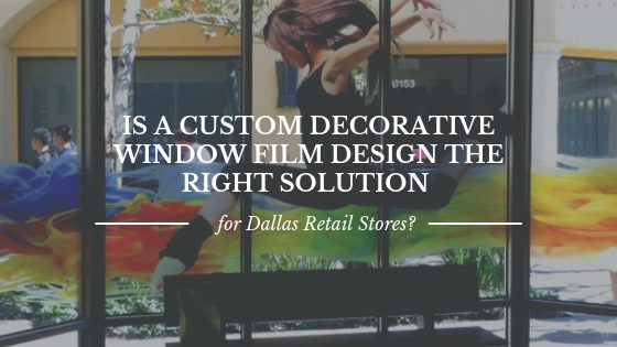 Is a Custom Decorative Window Film Design the Right Solution for Dallas Retail Stores?