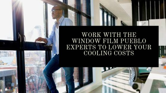 Work with the Window Film Pueblo Experts to Lower Your Cooling Costs