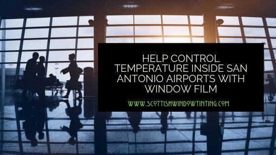 Help Control Temperature inside San Antonio Airports with Window Film