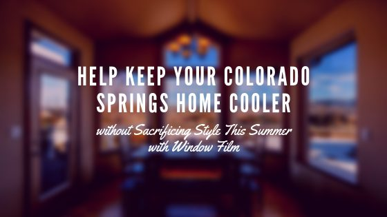 Help Keep Your Colorado Springs Home Cooler without Sacrificing Style This Summer with Window Film