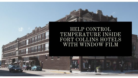 Help Control Temperature Inside Fort Collins Hotels with Window Film