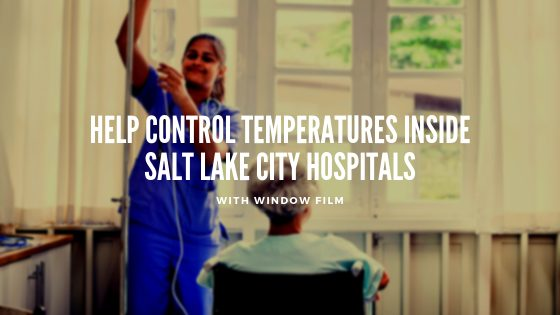 Help Control Temperature inside Salt Lake City Hospitals with Window Film