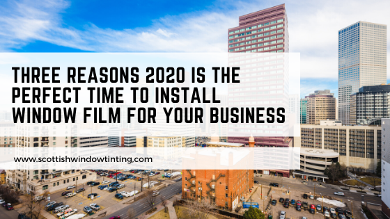 Three Reasons 2020 Is the Perfect Time to Install Window Film for Your Business