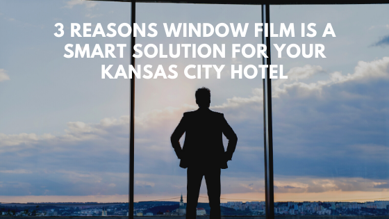 3 Reasons Window Film Is a Smart Solution for your Kansas City Hotel