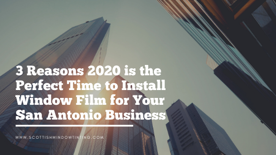 3 Reasons 2020 is the Perfect Time to Install Window Film for Your San Antonio Business