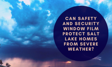 Can Safety and Security Window Film Protect Salt Lake Homes from Severe Weather?