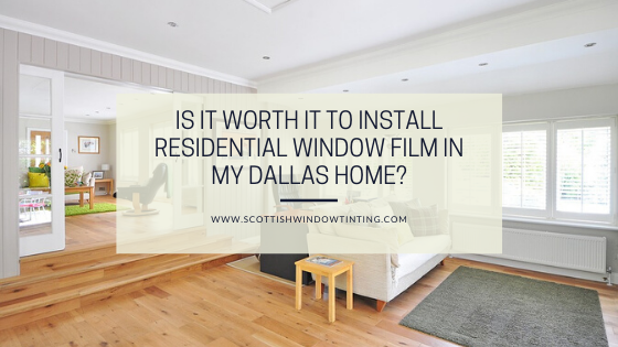 Is It Worth it to Install Residential Window Film in My Dallas Home?
