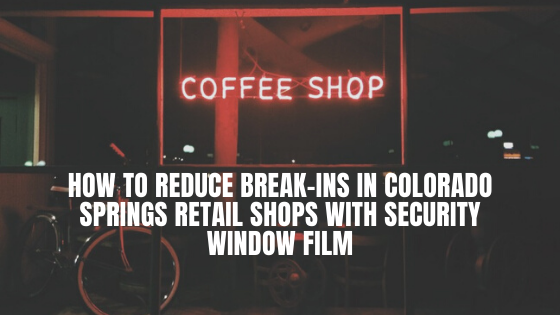 How to Reduce Break-Ins in Colorado Springs Retail Shops with Security Window Film