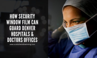 How Security Window Film Can Guard Denver Hospitals & Doctors Offices
