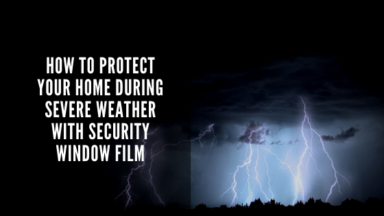 How to Protect Your Home During Severe Weather with Security Window Film