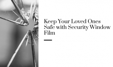 Keep Your Loved Ones Safe with Security Window Film
