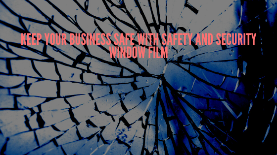 Keep Your Business Safe with Safety and Security Window Film