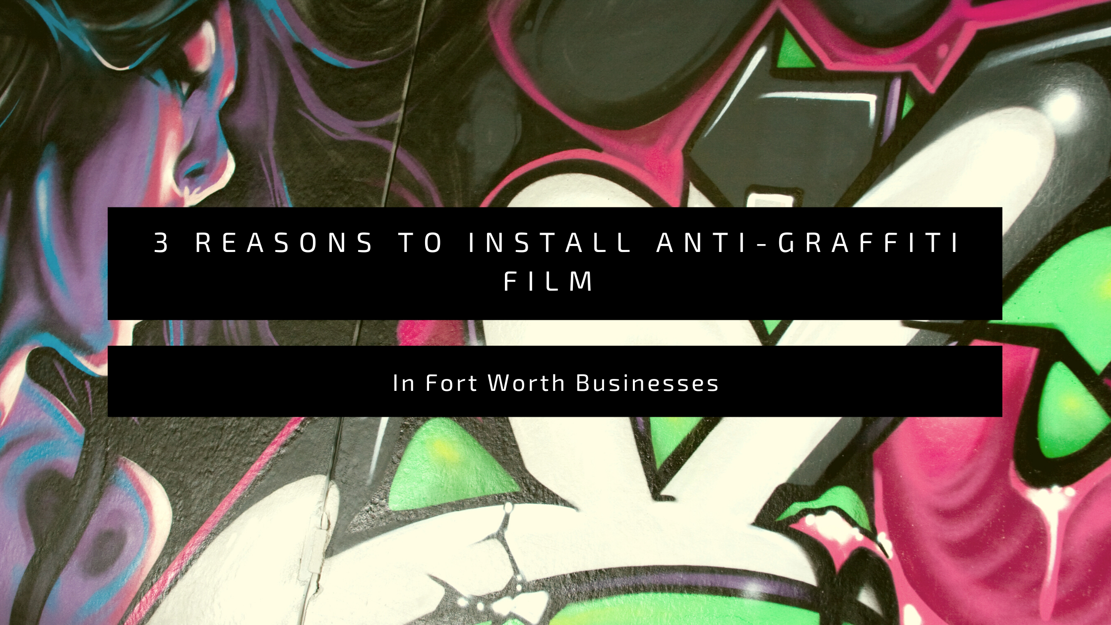 3 Reasons to Install Anti-Graffiti Film In Fort Worth Businesses