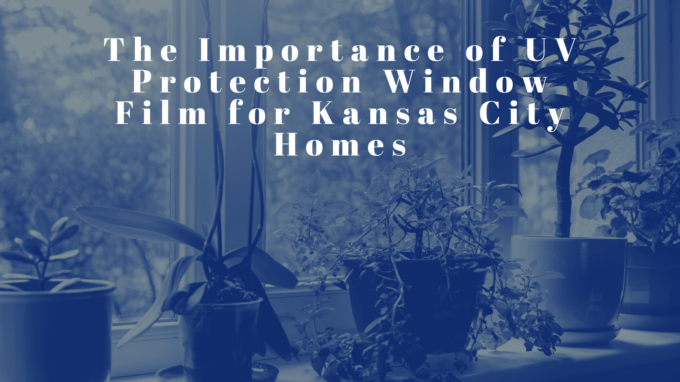 The Importance of UV Protection Window Film for Kansas City Homes