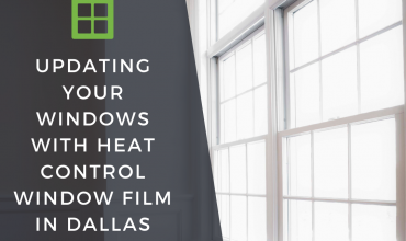 Updating Your Windows with Heat Control Window Film in Dallas