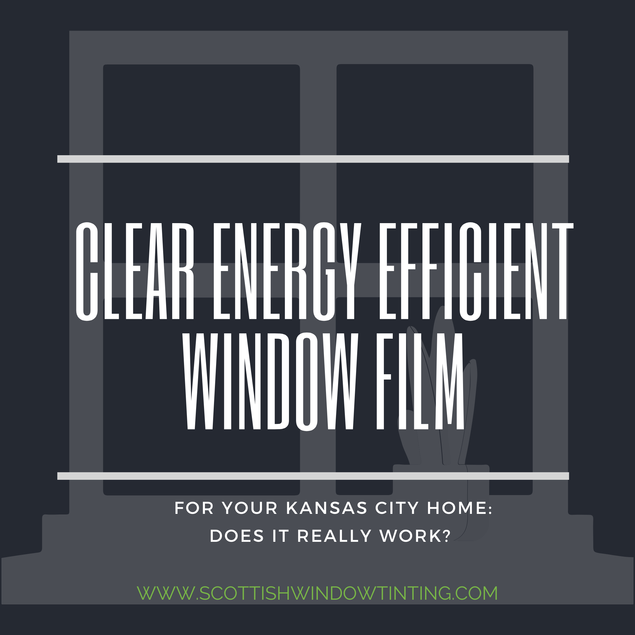 Clear Energy Efficient Window Film for your Kansas City Home: Does It Really Work?