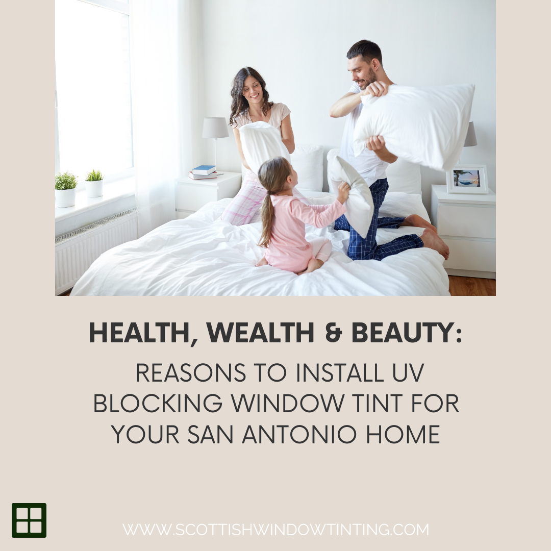 Health, Wealth & Beauty: Reasons to Install UV Blocking Window Tint for your San Antonio Home
